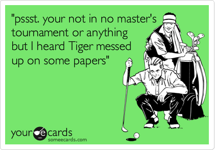 """pssst. your not in no master's tournament or anything but I heard Tiger messed up on some papers"""