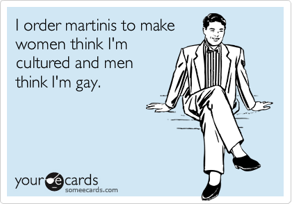 I order martinis to makewomen think I'mcultured and menthink I'm gay.