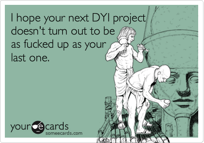 I hope your next DYI projectdoesn't turn out to be as fucked up as yourlast one.