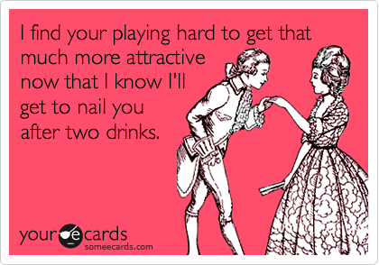 I find your playing hard to get thatmuch more attractivenow that I know I'llget to nail youafter two drinks.
