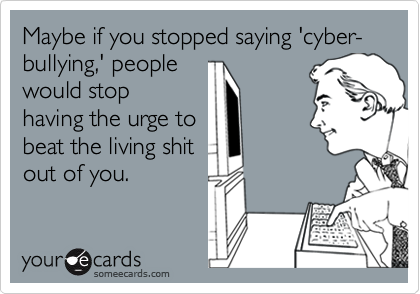 Maybe if you stopped saying 'cyber-bullying,' people