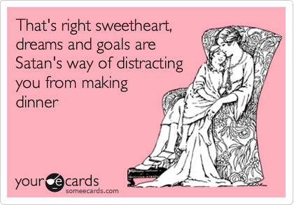 That's right sweetheart,dreams and goals areSatan's way of distractingyou from makingdinner