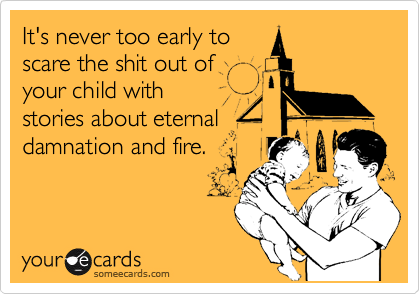 It's never too early toscare the shit out ofyour child withstories about eternaldamnation and fire.