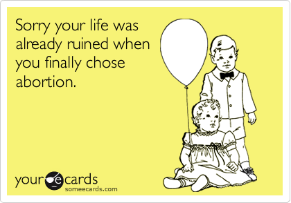 Sorry your life wasalready ruined whenyou finally choseabortion.