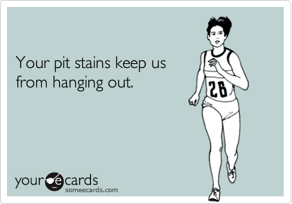 Your pit stains keep us
