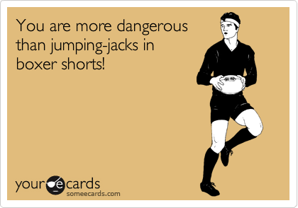 You are more dangerous