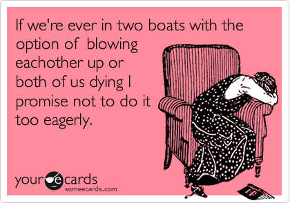 If we're ever in two boats with the option of  blowingeachother up orboth of us dying Ipromise not to do ittoo eagerly.