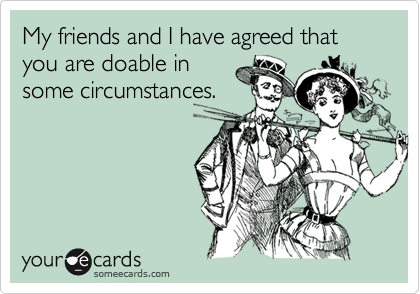 My friends and I have agreed that you are doable insome circumstances.