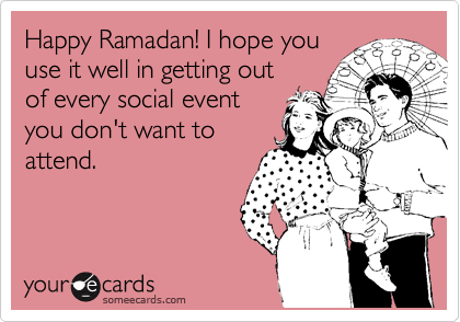 Happy Ramadan! I hope you use it well in getting out of every social event you don't want to attend.