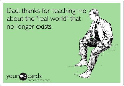 """Dad, thanks for teaching me about the """"real world"""" that no longer exists."""