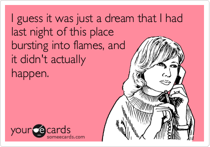 I guess it was just a dream that I had last night of this placebursting into flames, andit didn't actuallyhappen.
