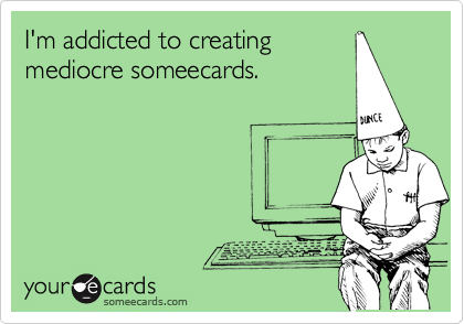 I'm addicted to creating