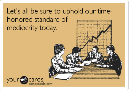 Let's all be sure to uphold our time-honored standard of mediocrity today.