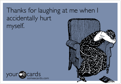 Thanks for laughing at me when I accidentally hurt myself.