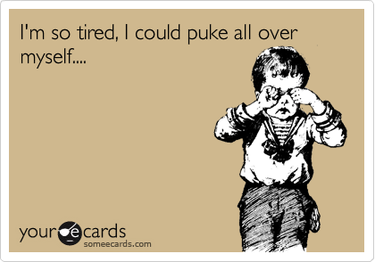 I'm so tired, I could puke all over myself....