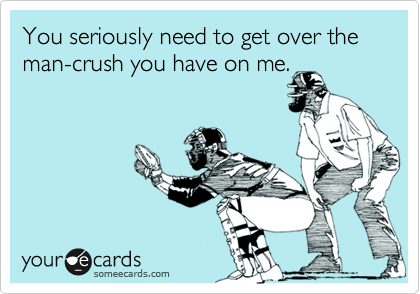You seriously need to get over the  man-crush you have on me.