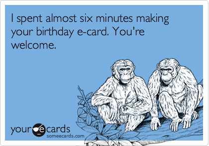 I spent almost six minutes making your birthday e-card. You're welcome.