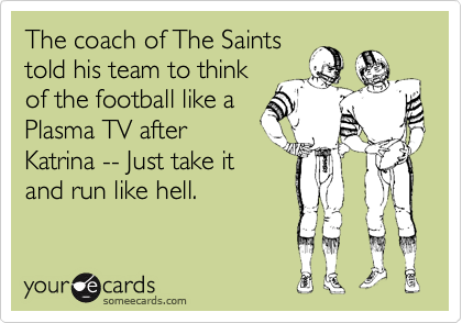 The coach of The Saints told his team to think of the football like a Plasma TV after Katrina -- Just take it and run like hell.