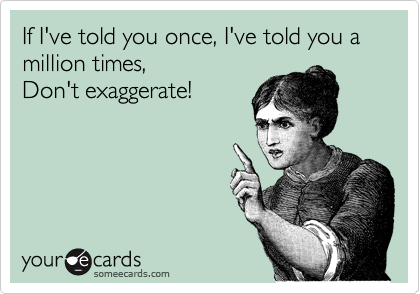 If I've told you once, I've told you a million times, Don't exaggerate!