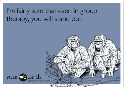 I'm fairly sure that even in group therapy, you will stand out.