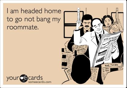 I am headed hometo go not bang myroommate.