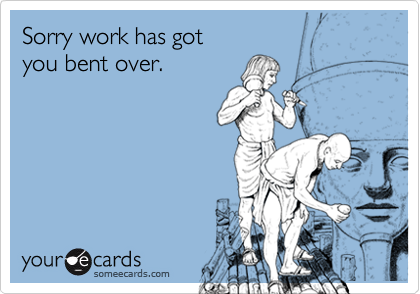 Sorry work has got you bent over.