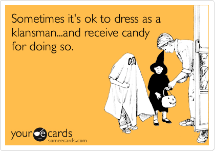 Sometimes it's ok to dress as a klansman...and receive candy