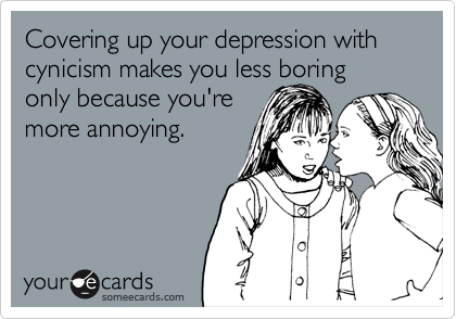 Covering up your depression with cynicism makes you less boring