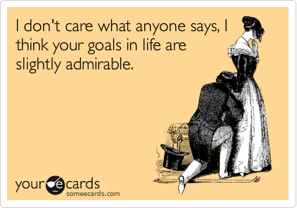 I don't care what anyone says, I think your goals in life are slightly admirable.