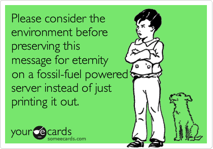 Please consider theenvironment beforepreserving thismessage for eternityon a fossil-fuel poweredserver instead of justprinting it out.