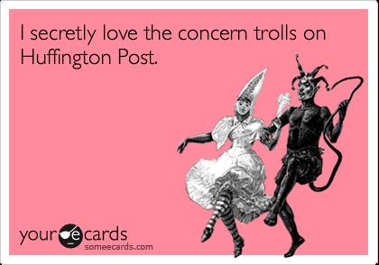 I secretly love the concern trolls on  Huffington Post.