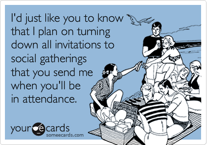 I'd just like you to knowthat I plan on turningdown all invitations tosocial gatheringsthat you send mewhen you'll be in attendance.