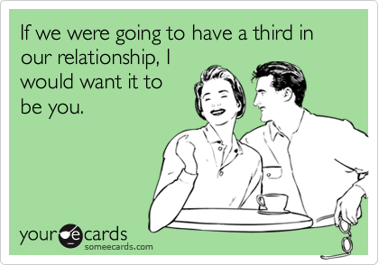 If we were going to have a third in our relationship, I