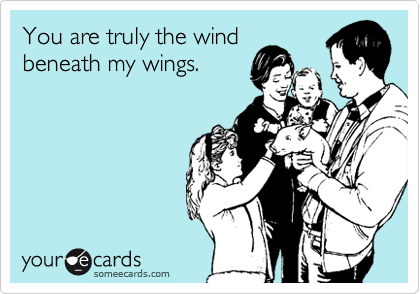 You are truly the windbeneath my wings.