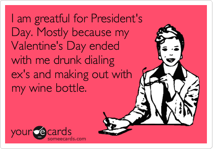 I am greatful for President's Day. Mostly because my Valentine's Day ended  with me drunk dialing  ex's and making out with my wine bottle.