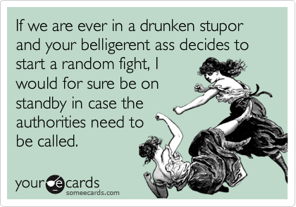 If we are ever in a drunken stupor and your belligerent ass decides to start a random fight, I 