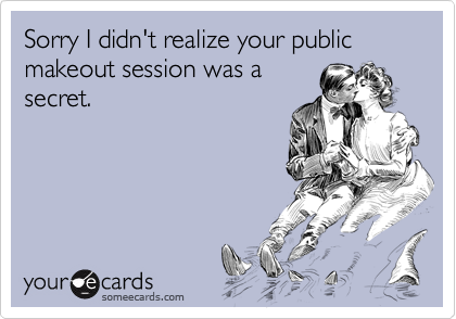 Sorry I didn't realize your public makeout session was a