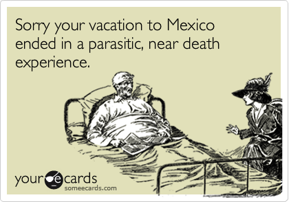 Sorry your vacation to Mexico ended in a parasitic, near death experience.