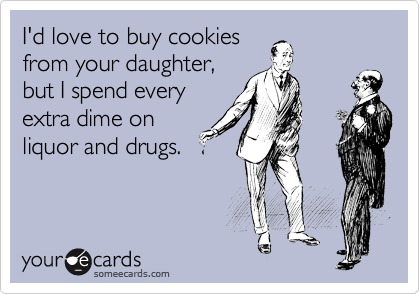 I'd love to buy cookies from your daughter, but I spend every extra dime on liquor and drugs.