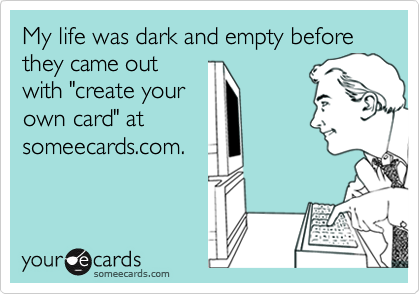 """My life was dark and empty before they came outwith """"create yourown card"""" atsomeecards.com."""