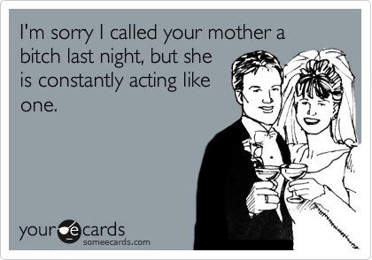 I'm sorry I called your mother a bitch last night, but she