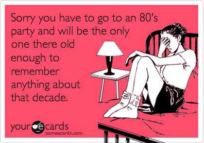 Sorry you have to go to an 80'sparty and will be the onlyone there oldenough torememberanything aboutthat decade.