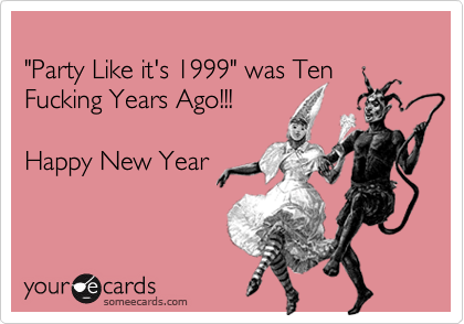 """""""Party Like it's 1999"""" was Ten Fucking Years Ago!!!Happy New Year"""