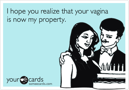 I hope you realize that your vagina is now my property.