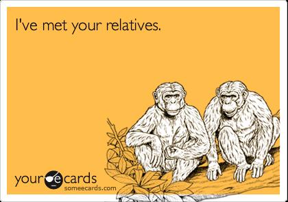 I've met your relatives.