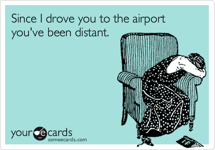 Since I drove you to the airport you've been distant.