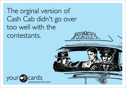 The orginal version of Cash Cab didn't go over too well with the contestants.