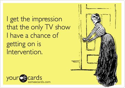 I get the impression that the only TV show I have a chance of getting on isIntervention.
