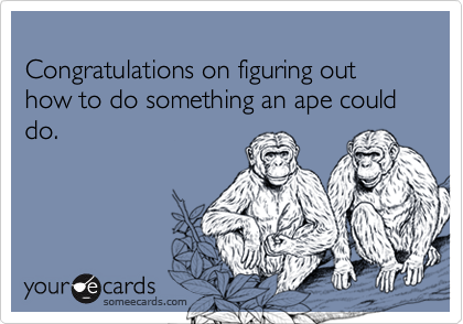 Congratulations on figuring out how to do something an ape could do.