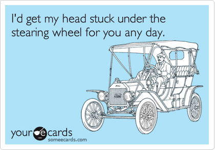 I'd get my head stuck under the stearing wheel for you any day.